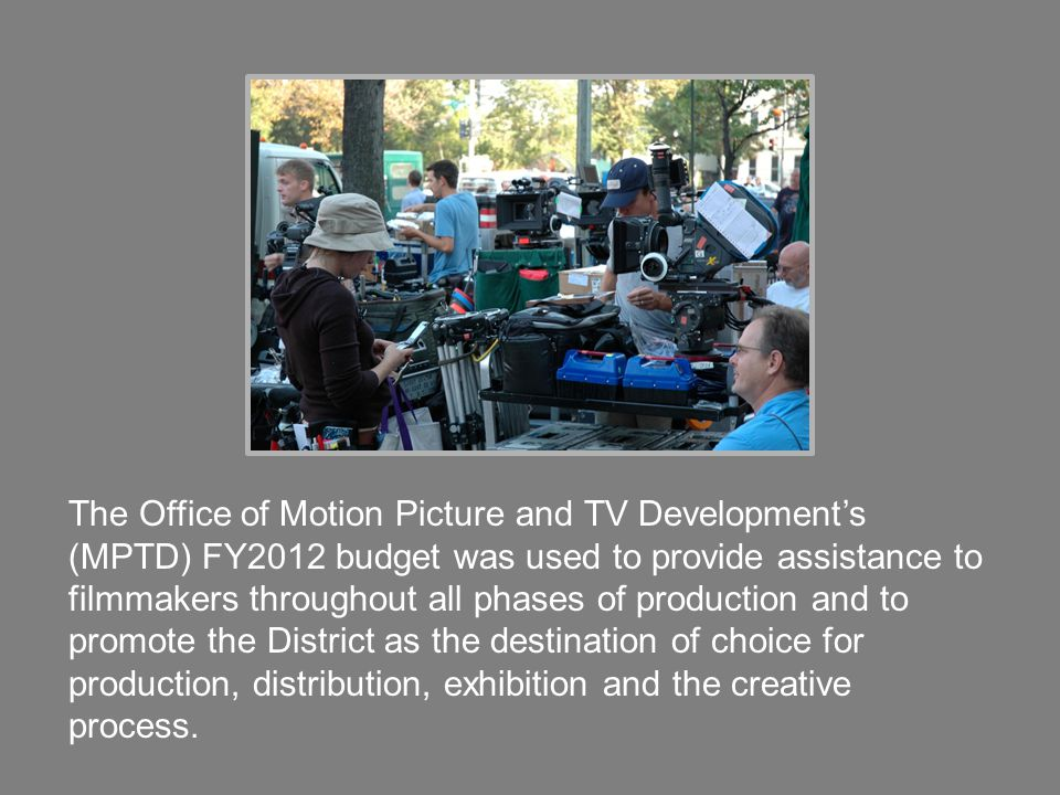 The Office of Motion Picture and TV Development's (MPTD) FY2012 budget was used to provide assistance to filmmakers throughout all phases of production and to promote the District as the destination of choice for production, distribution, exhibition and the creative process.