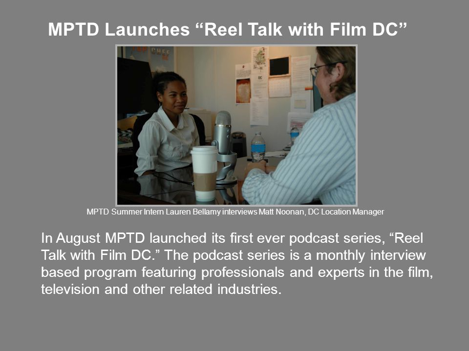 MPTD Launches Reel Talk with Film DC In August MPTD launched its first ever podcast series, Reel Talk with Film DC. The podcast series is a monthly interview based program featuring professionals and experts in the film, television and other related industries.