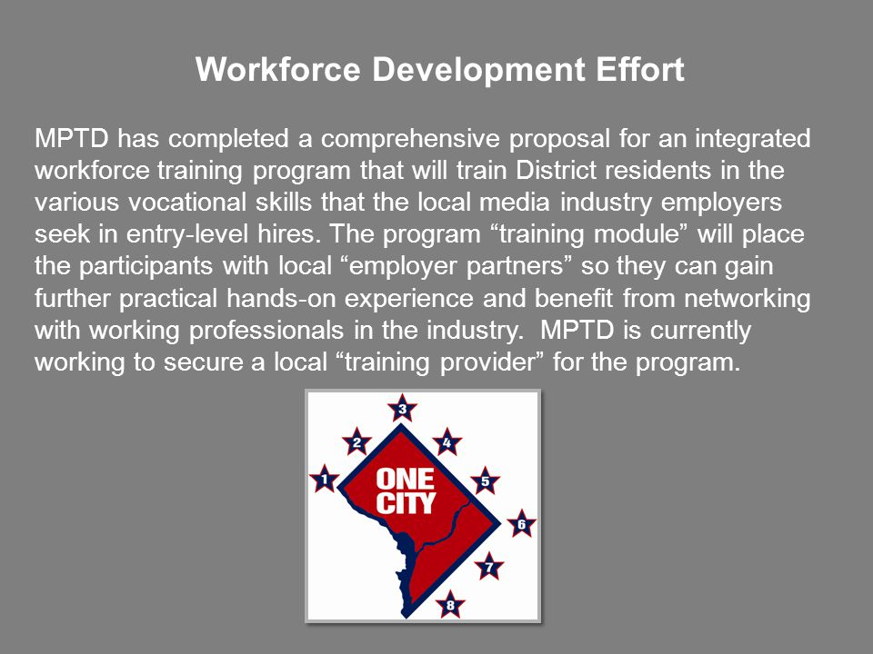 Workforce Development Effort MPTD has completed a comprehensive proposal for an integrated workforce training program that will train District residents in the various vocational skills that the local media industry employers seek in entry-level hires.