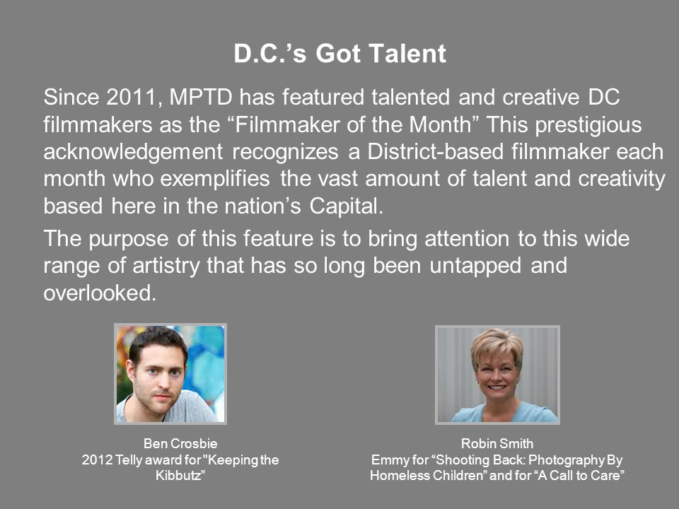 D.C.'s Got Talent Since 2011, MPTD has featured talented and creative DC filmmakers as the Filmmaker of the Month This prestigious acknowledgement recognizes a District-based filmmaker each month who exemplifies the vast amount of talent and creativity based here in the nation's Capital.