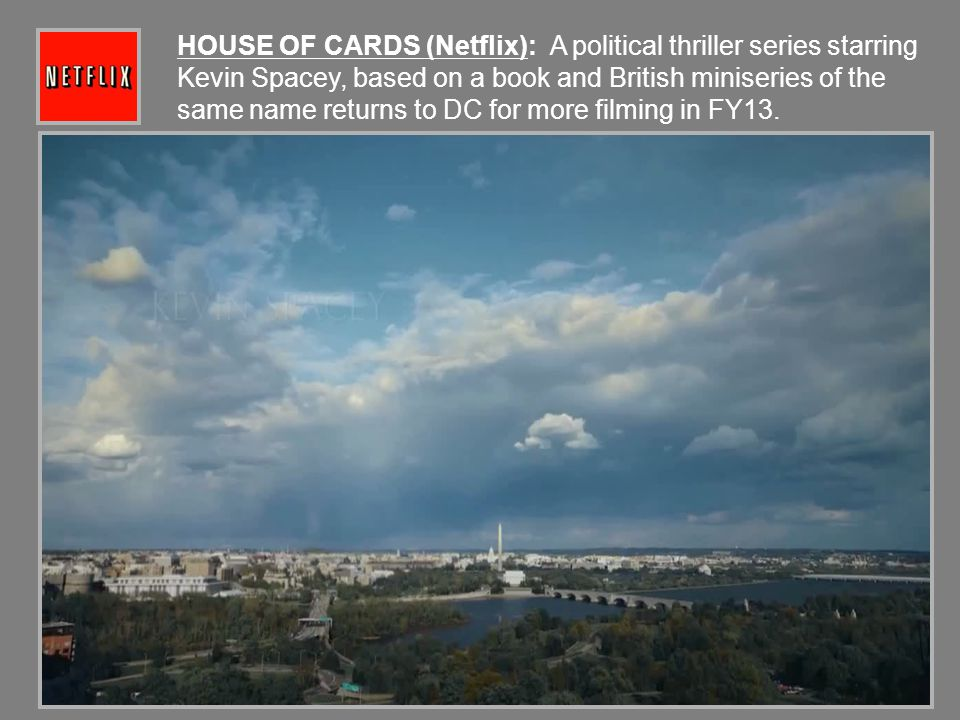 HOUSE OF CARDS (Netflix): A political thriller series starring Kevin Spacey, based on a book and British miniseries of the same name returns to DC for