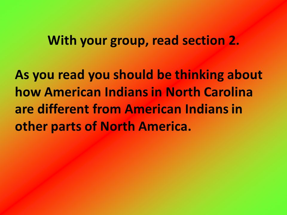 With your group, read section 2. As you read you should be thinking about how American Indians in North Carolina are different from American Indians i