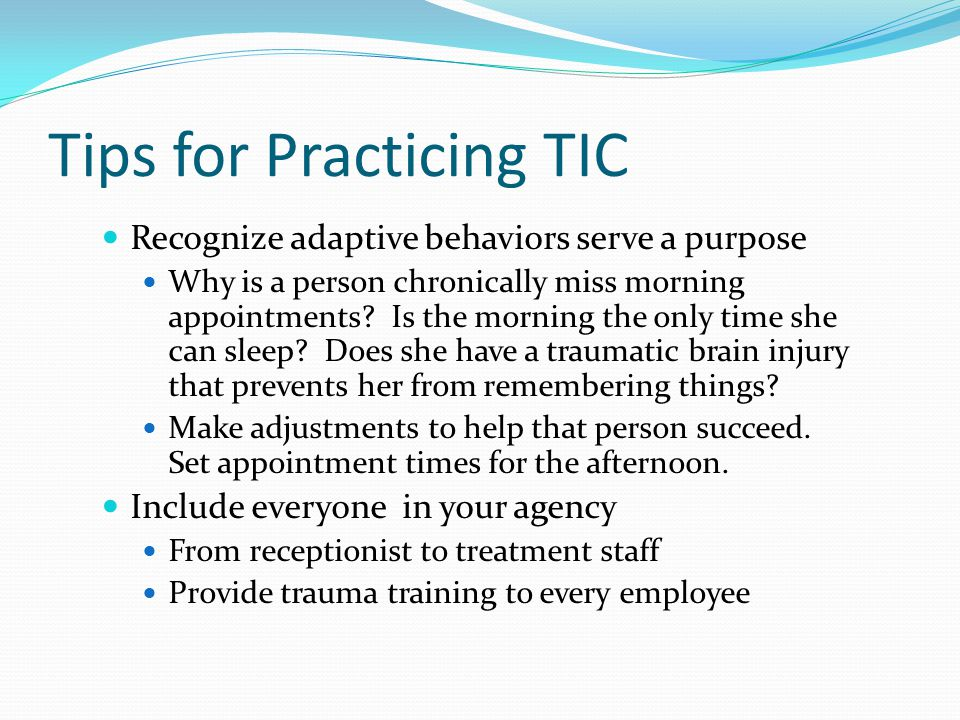 Tips for Practicing TIC Recognize adaptive behaviors serve a purpose Why is a person chronically miss morning appointments.