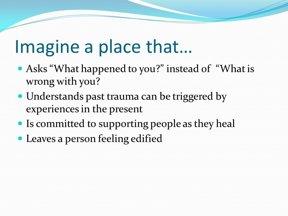 Imagine a place that… Asks What happened to you? instead of What is wrong with you.