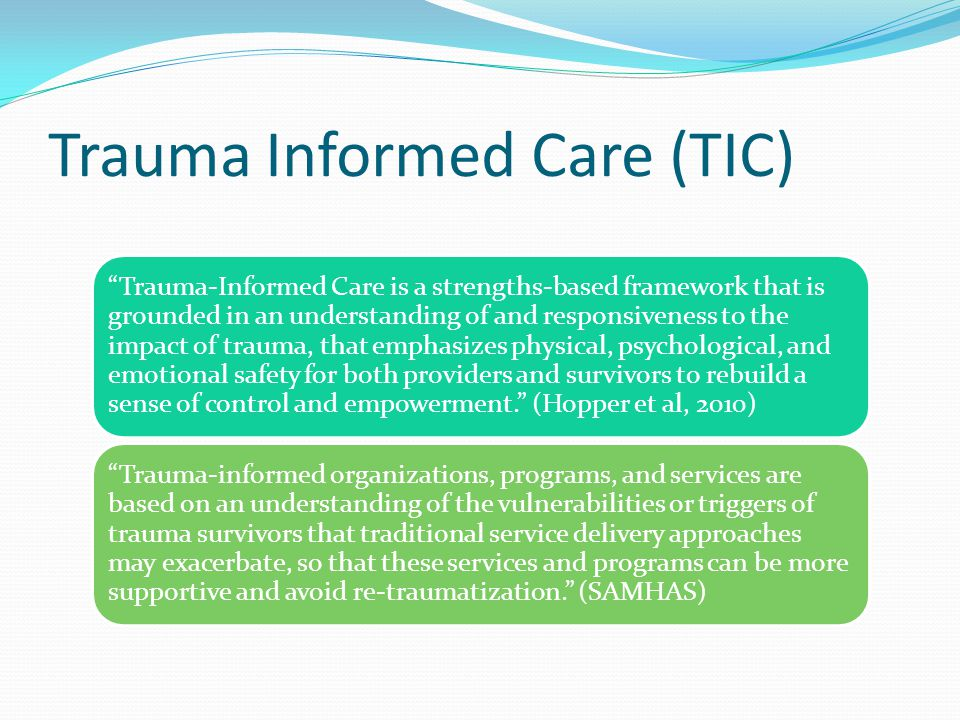 Trauma Informed Care (TIC) Trauma-Informed Care is a strengths-based framework that is grounded in an understanding of and responsiveness to the impact of trauma, that emphasizes physical, psychological, and emotional safety for both providers and survivors to rebuild a sense of control and empowerment. (Hopper et al, 2010) Trauma-informed organizations, programs, and services are based on an understanding of the vulnerabilities or triggers of trauma survivors that traditional service delivery approaches may exacerbate, so that these services and programs can be more supportive and avoid re-traumatization. (SAMHAS)