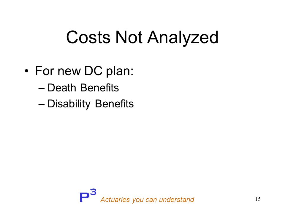 P 3 Actuaries you can understand 15 Costs Not Analyzed For new DC plan: –Death Benefits –Disability Benefits
