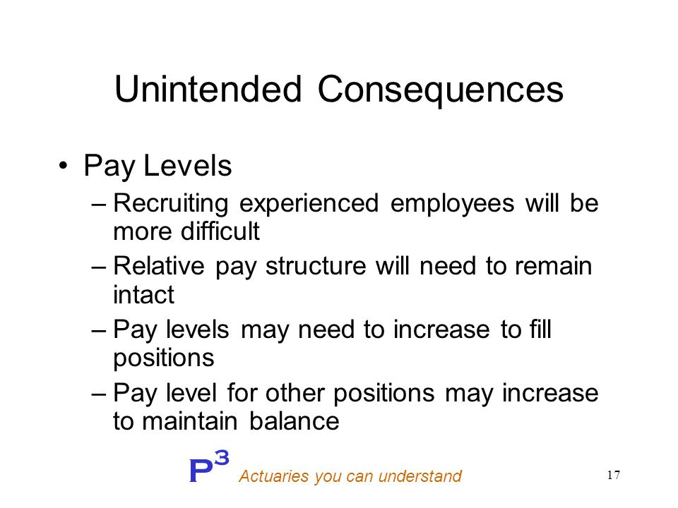 P 3 Actuaries you can understand 17 Unintended Consequences Pay Levels –Recruiting experienced employees will be more difficult –Relative pay structure will need to remain intact –Pay levels may need to increase to fill positions –Pay level for other positions may increase to maintain balance