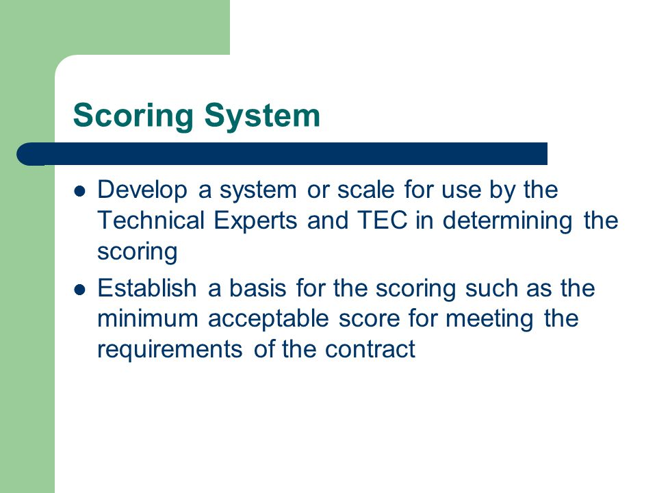 Scoring System Develop a system or scale for use by the Technical Experts and TEC in determining the scoring Establish a basis for the scoring such as