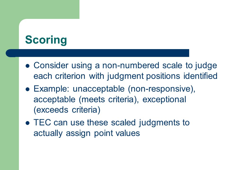 Scoring Consider using a non-numbered scale to judge each criterion with judgment positions identified Example: unacceptable (non-responsive), accepta