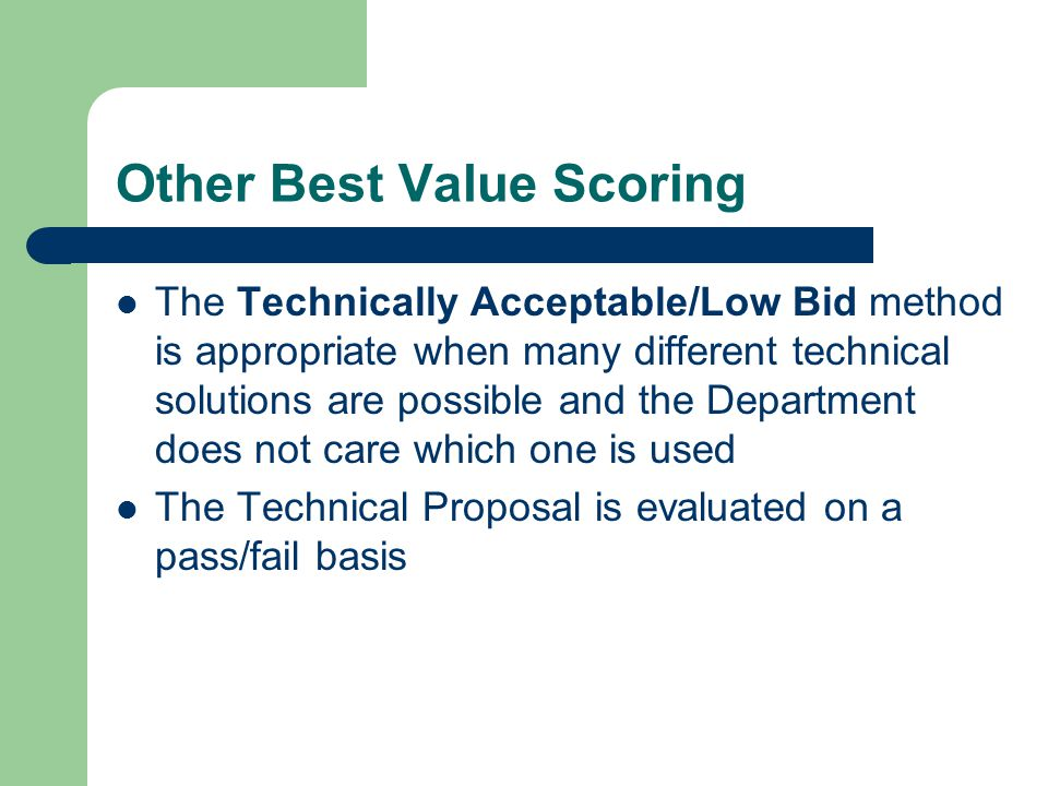 Other Best Value Scoring The Technically Acceptable/Low Bid method is appropriate when many different technical solutions are possible and the Departm