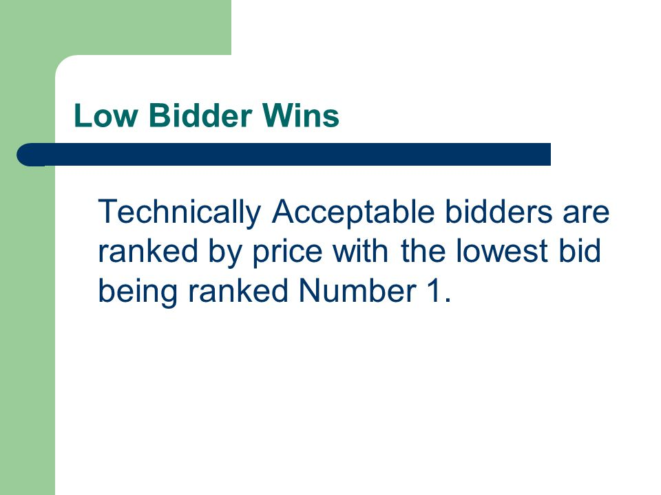 Low Bidder Wins Technically Acceptable bidders are ranked by price with the lowest bid being ranked Number 1.