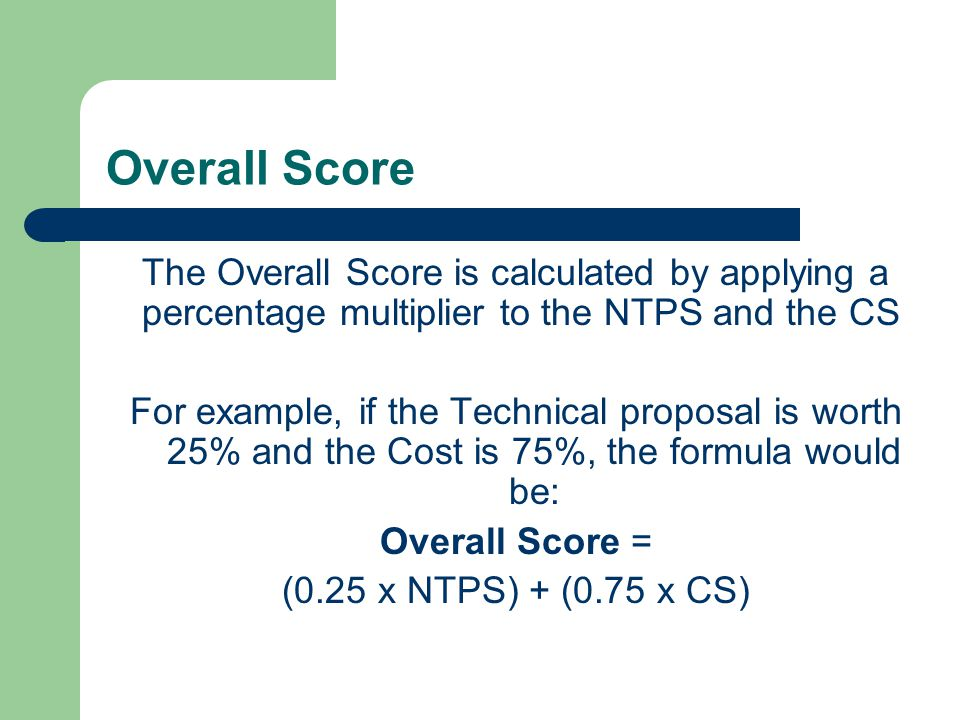 Overall Score The Overall Score is calculated by applying a percentage multiplier to the NTPS and the CS For example, if the Technical proposal is wor
