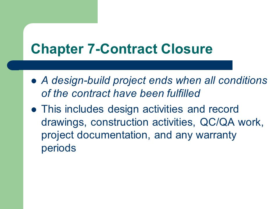 Chapter 7-Contract Closure A design-build project ends when all conditions of the contract have been fulfilled This includes design activities and rec
