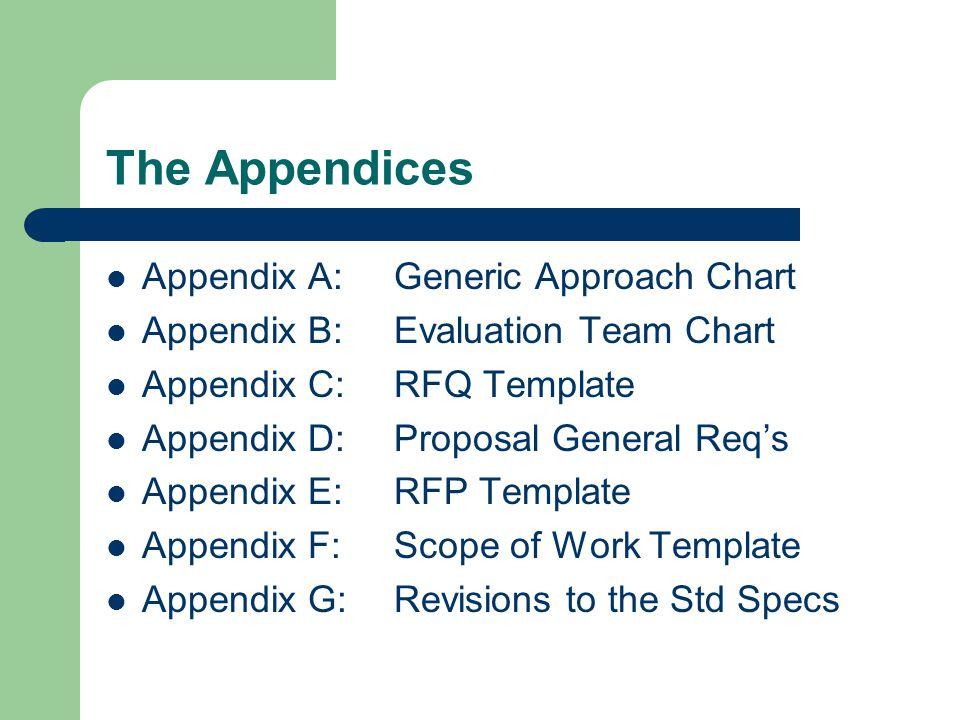 The Appendices Appendix A:Generic Approach Chart Appendix B:Evaluation Team Chart Appendix C:RFQ Template Appendix D:Proposal General Req's Appendix E