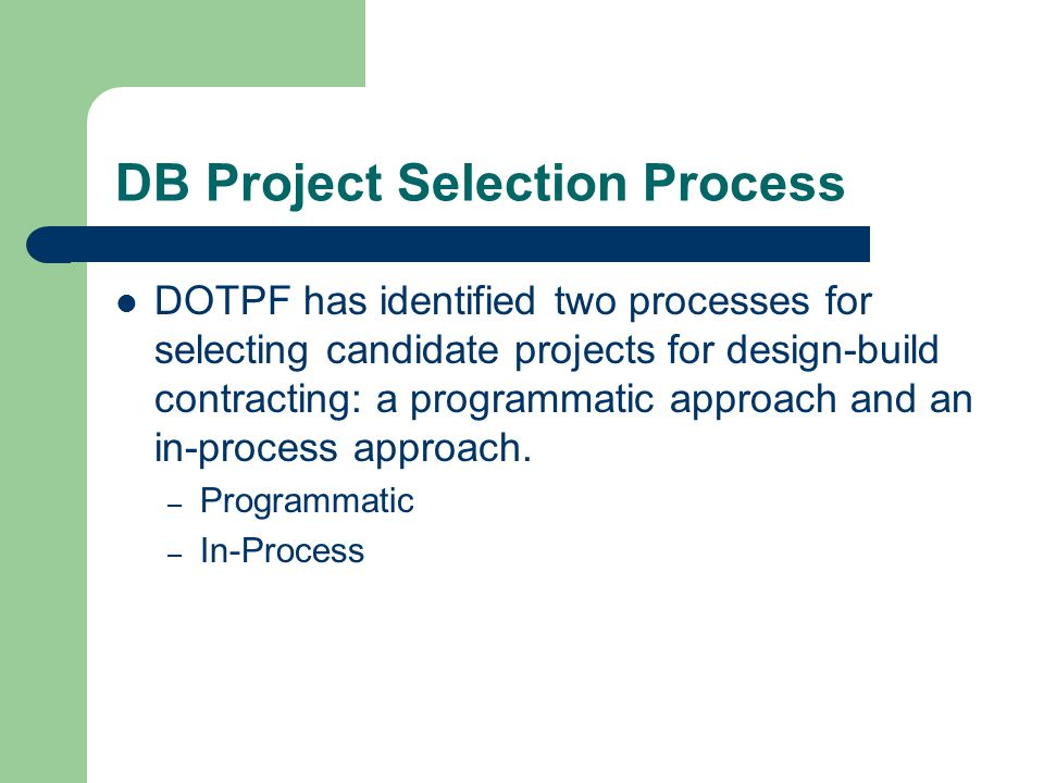 DB Project Selection Process DOTPF has identified two processes for selecting candidate projects for design-build contracting: a programmatic approach