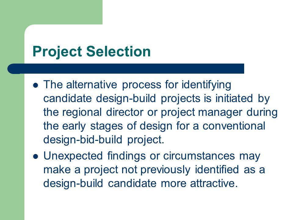 Project Selection The alternative process for identifying candidate design-build projects is initiated by the regional director or project manager dur