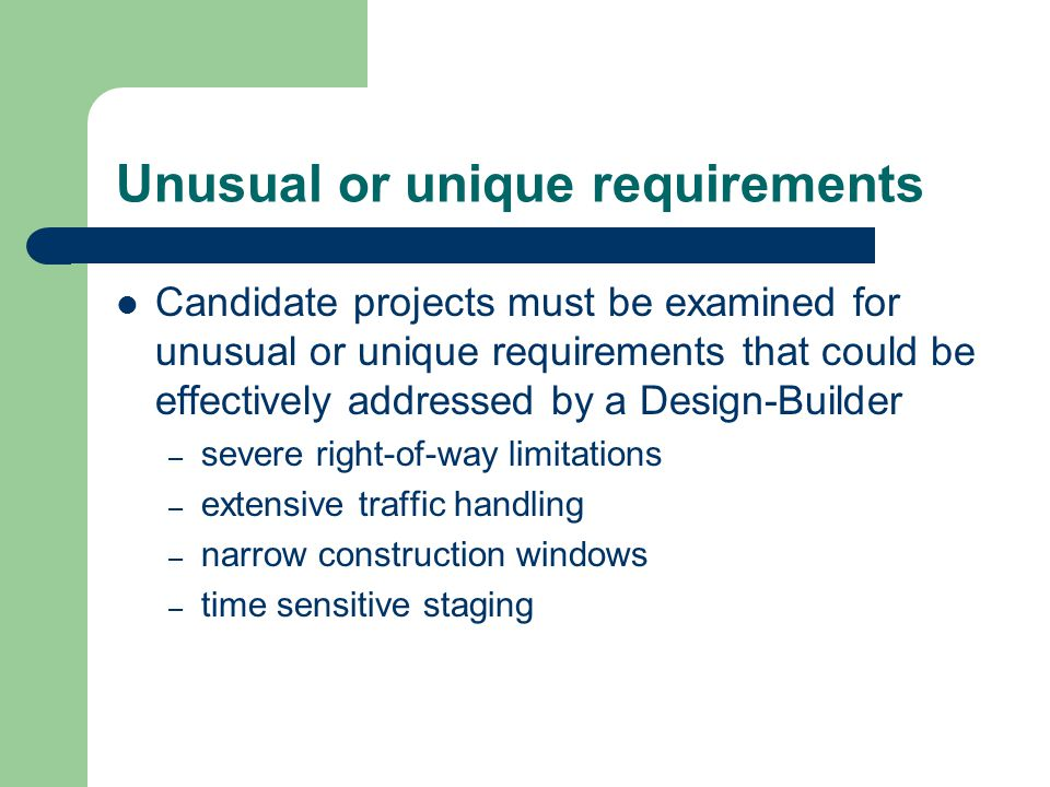 Unusual or unique requirements Candidate projects must be examined for unusual or unique requirements that could be effectively addressed by a Design-