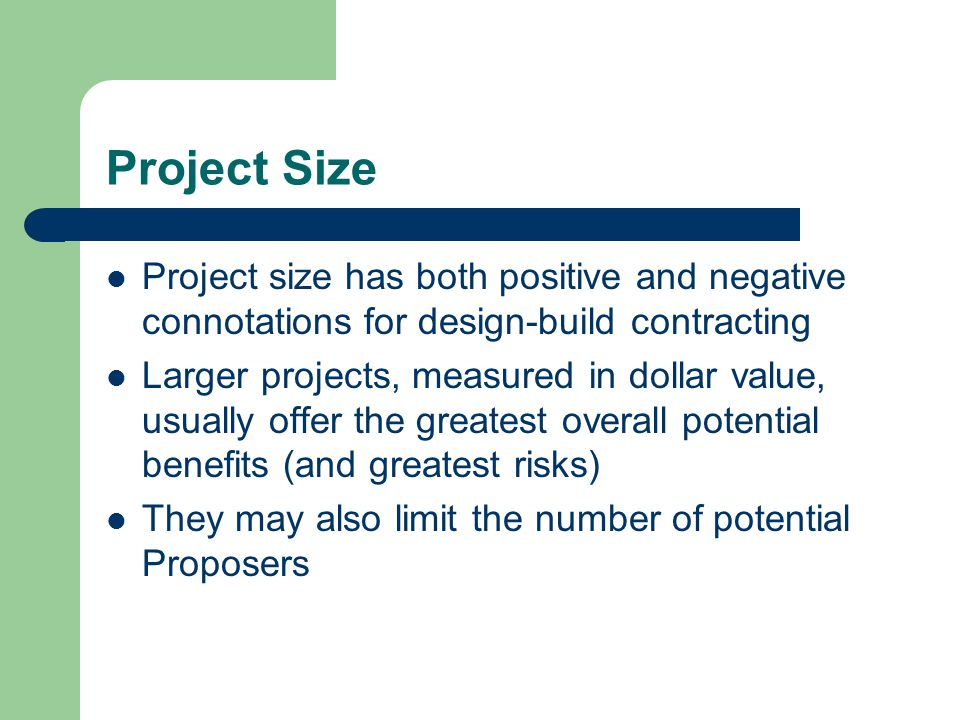 Project Size Project size has both positive and negative connotations for design-build contracting Larger projects, measured in dollar value, usually