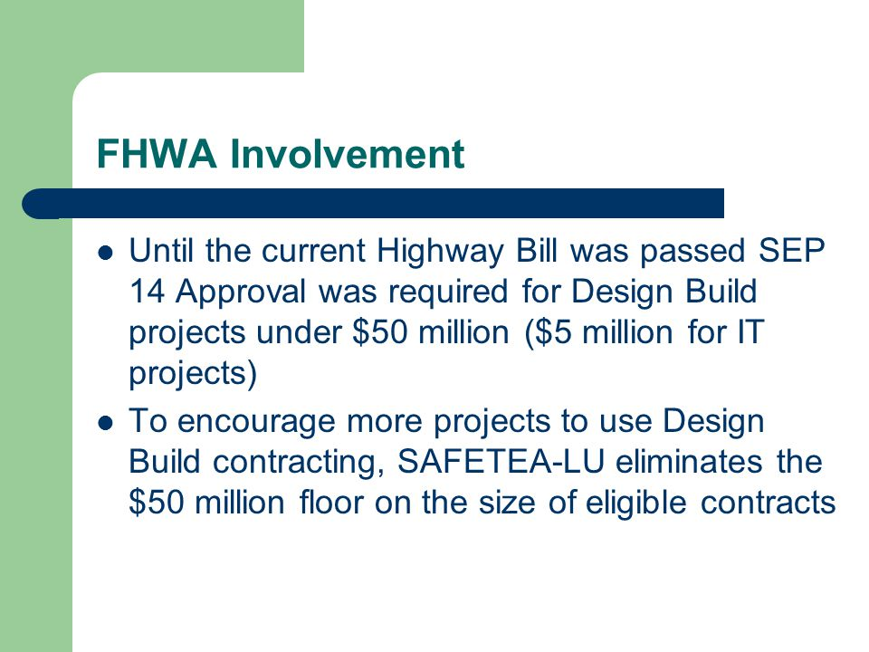 FHWA Involvement Until the current Highway Bill was passed SEP 14 Approval was required for Design Build projects under $50 million ($5 million for IT