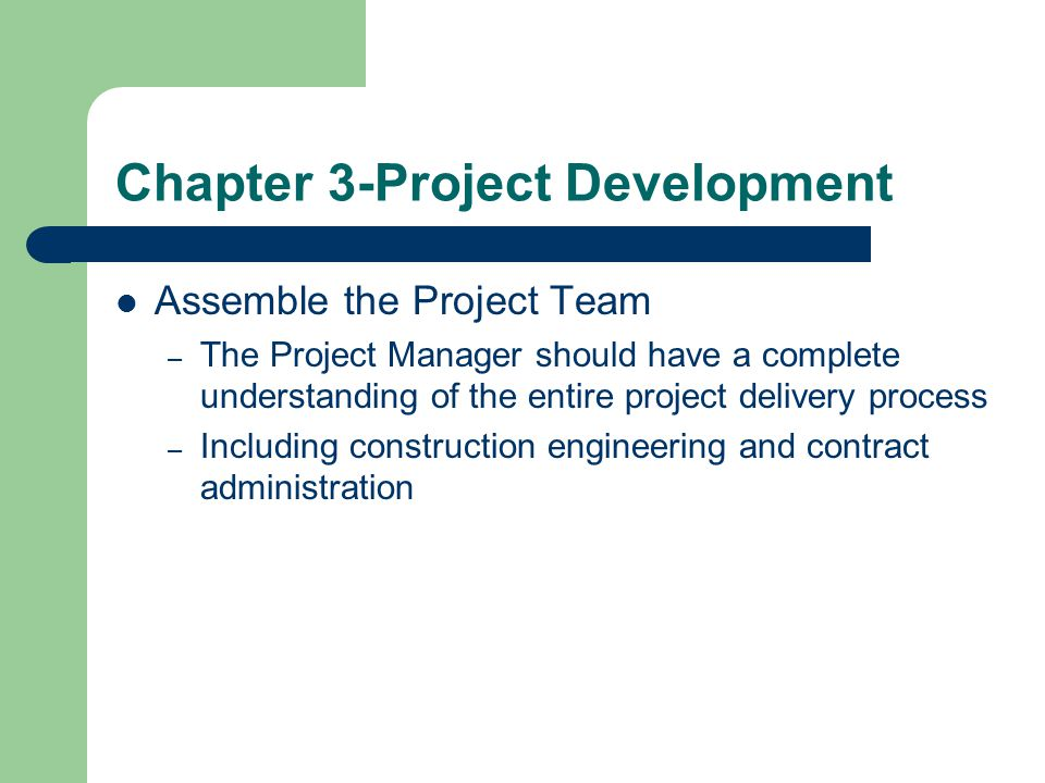 Chapter 3-Project Development Assemble the Project Team – The Project Manager should have a complete understanding of the entire project delivery proc