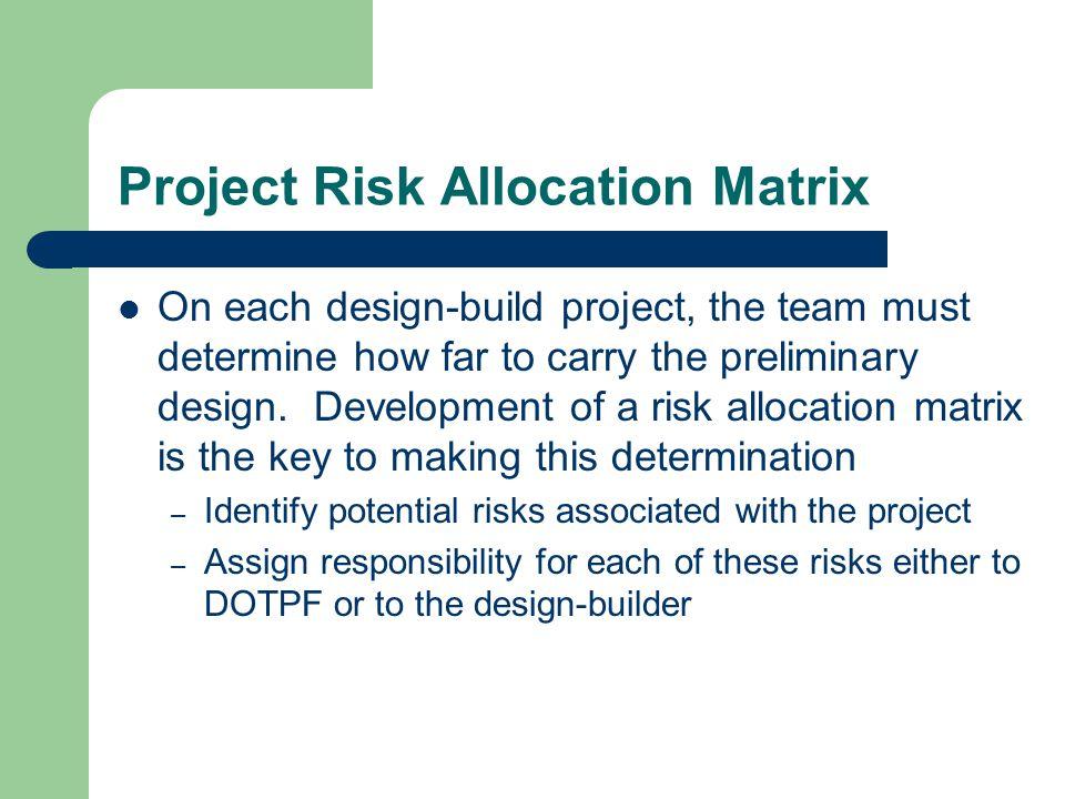 Project Risk Allocation Matrix On each design-build project, the team must determine how far to carry the preliminary design. Development of a risk al