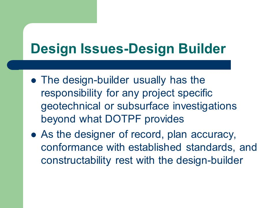 Design Issues-Design Builder The design-builder usually has the responsibility for any project specific geotechnical or subsurface investigations beyo