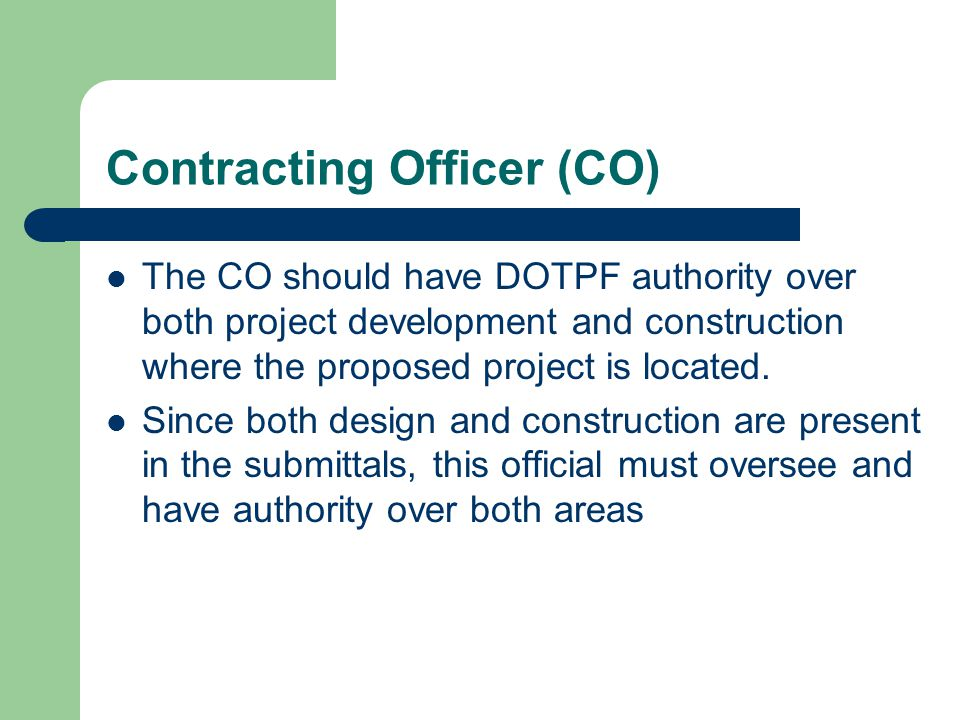 Contracting Officer (CO) The CO should have DOTPF authority over both project development and construction where the proposed project is located. Sinc