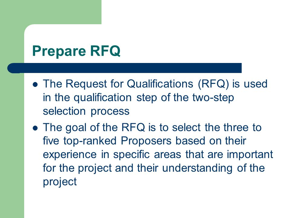 Prepare RFQ The Request for Qualifications (RFQ) is used in the qualification step of the two-step selection process The goal of the RFQ is to select