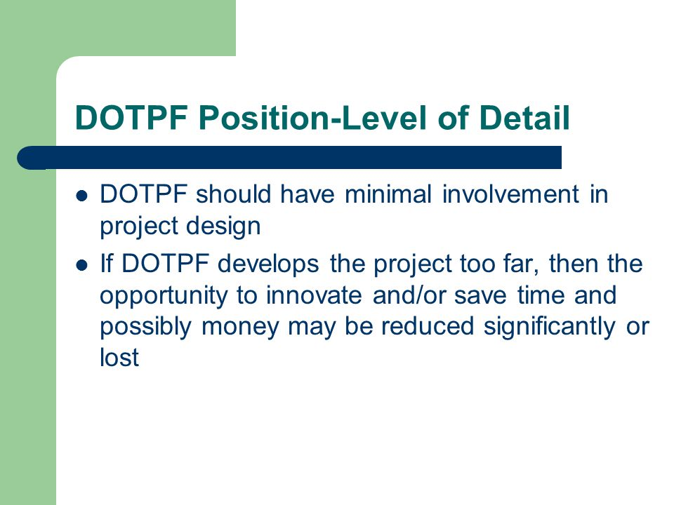 DOTPF Position-Level of Detail DOTPF should have minimal involvement in project design If DOTPF develops the project too far, then the opportunity to