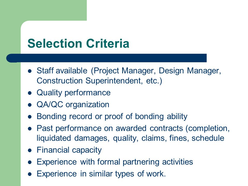 Selection Criteria Staff available (Project Manager, Design Manager, Construction Superintendent, etc.) Quality performance QA/QC organization Bonding