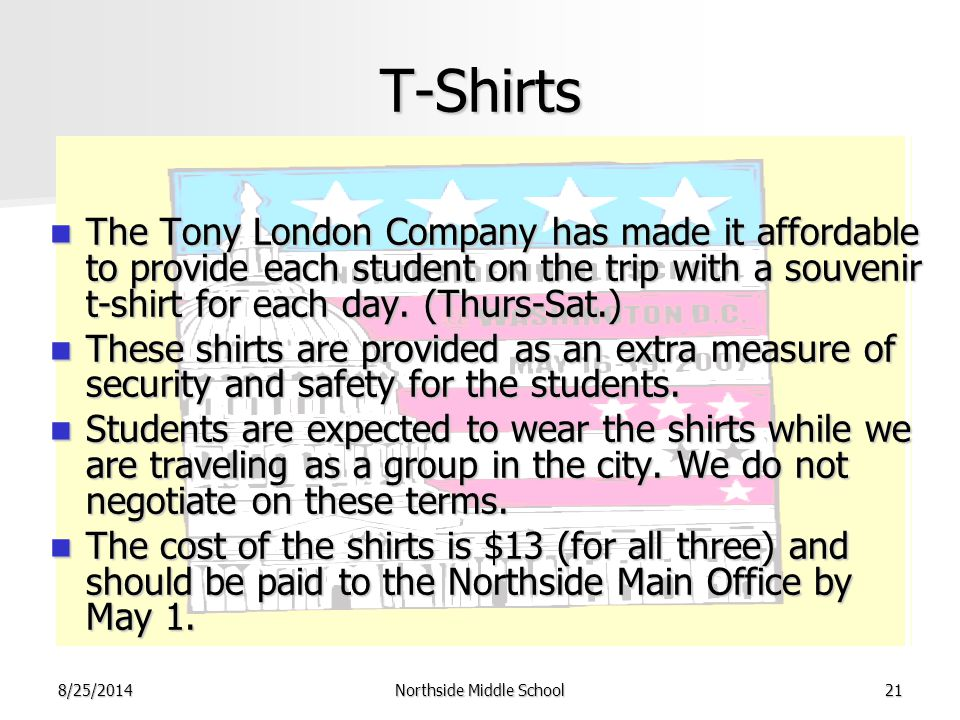 8/25/2014Northside Middle School21 T-Shirts The Tony London Company has made it affordable to provide each student on the trip with a souvenir t-shirt for each day.