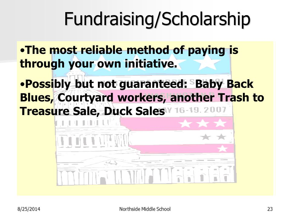 8/25/2014Northside Middle School23Fundraising/Scholarship The most reliable method of paying is through your own initiative. Possibly but not guarante
