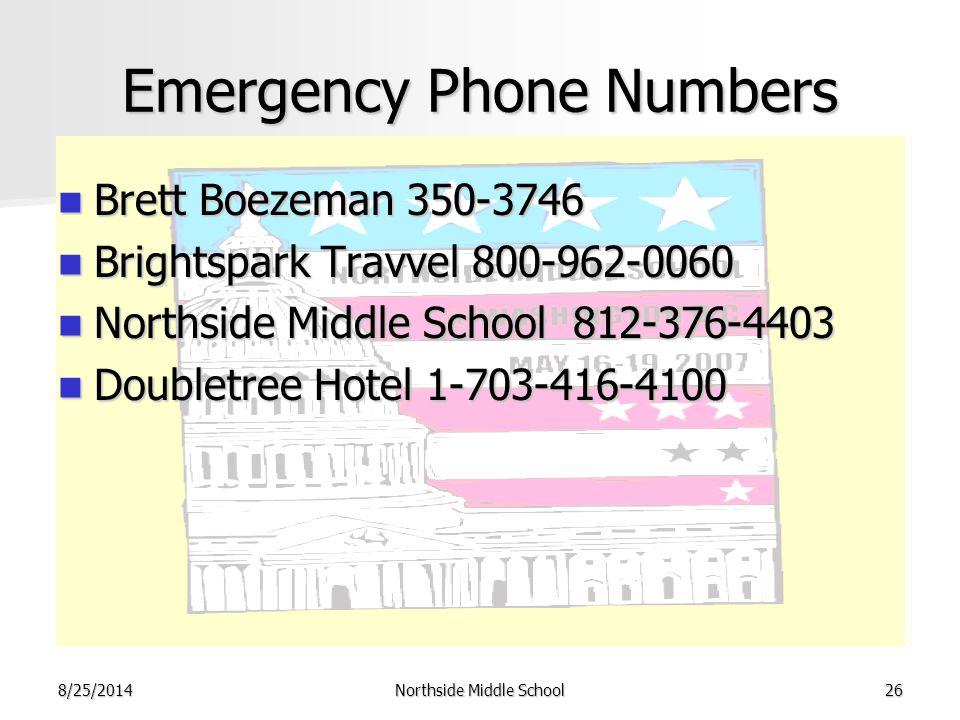 8/25/2014Northside Middle School26 Emergency Phone Numbers Brett Boezeman 350-3746 Brett Boezeman 350-3746 Brightspark Travvel 800-962-0060 Brightspark Travvel 800-962-0060 Northside Middle School 812-376-4403 Northside Middle School 812-376-4403 Doubletree Hotel 1-703-416-4100 Doubletree Hotel 1-703-416-4100
