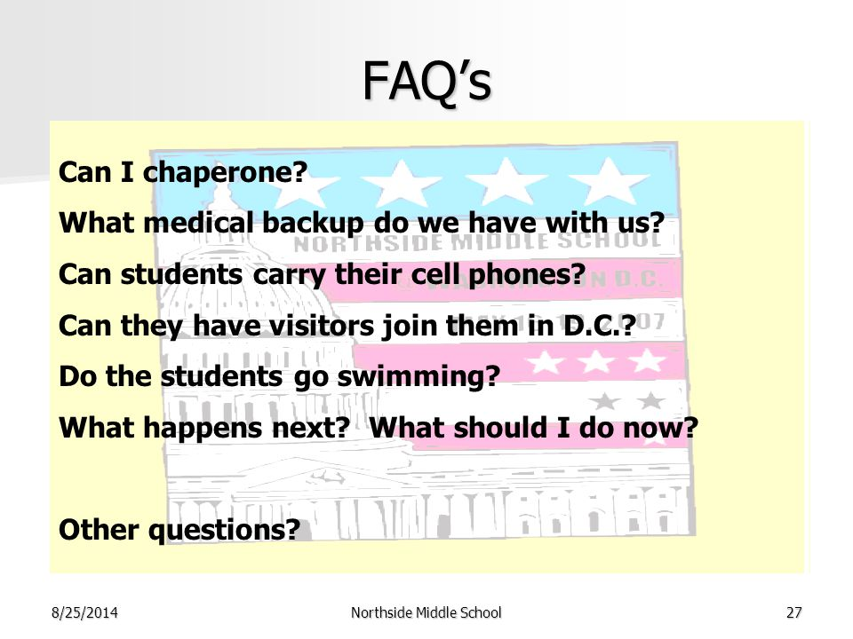 8/25/2014Northside Middle School27 FAQ's Can I chaperone? What medical backup do we have with us? Can students carry their cell phones? Can they have