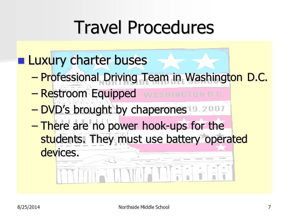 8/25/2014Northside Middle School7 Travel Procedures Luxury charter buses Luxury charter buses –Professional Driving Team in Washington D.C.