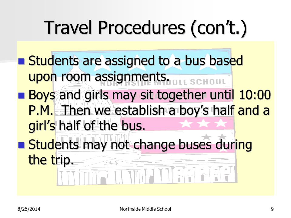 8/25/2014Northside Middle School9 Travel Procedures (con't.) Students are assigned to a bus based upon room assignments. Students are assigned to a bu