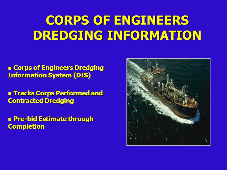 CORPS OF ENGINEERS DREDGING INFORMATION n Corps of Engineers Dredging Information System (DIS) n Tracks Corps Performed and Contracted Dredging n Pre-bid Estimate through Completion