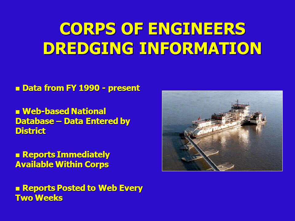 CORPS OF ENGINEERS DREDGING INFORMATION n Advertised and Awarded Contracts n Corps Dredge Activity n Summaries by District, Dredge, Disposal, Maintenance & New Work and Industry & Corps n Dictionary & Data File - ASCII, dbf (EXCEL, LOTUS)