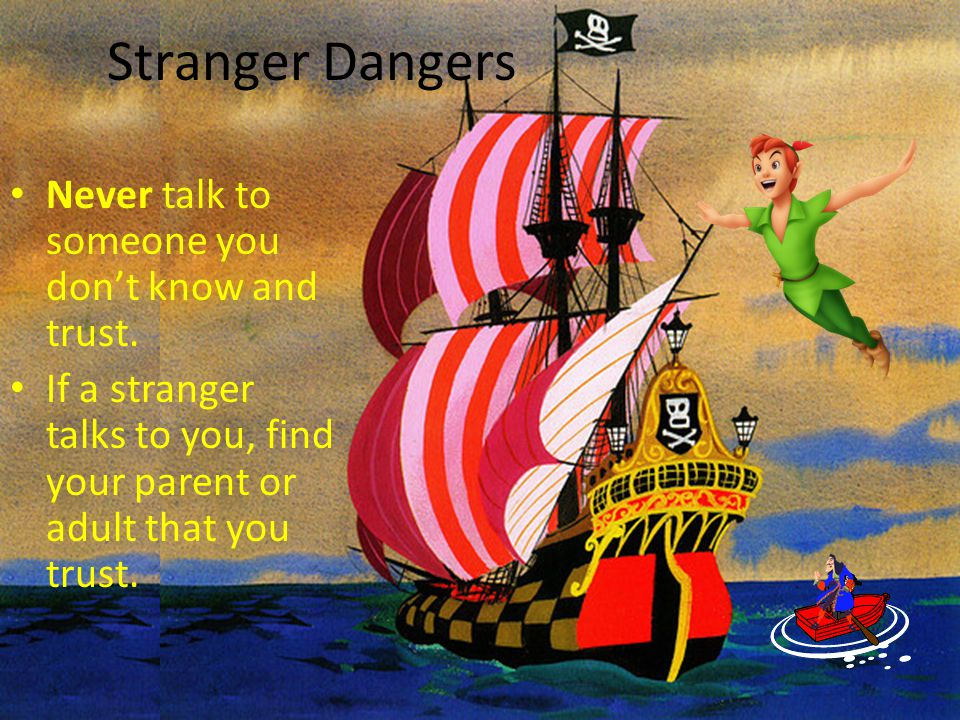 Stranger Dangers Never talk to someone you don't know and trust. If a stranger talks to you, find your parent or adult that you trust.