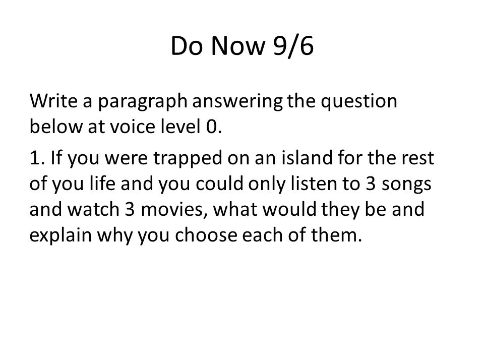 Do Now 9/6 Write a paragraph answering the question below at voice level 0. 1. If you were trapped on an island for the rest of you life and you could