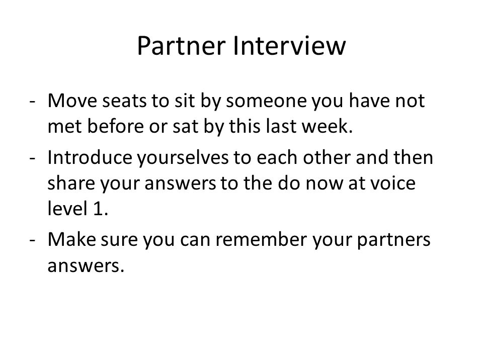 Partner Interview -Move seats to sit by someone you have not met before or sat by this last week. -Introduce yourselves to each other and then share y