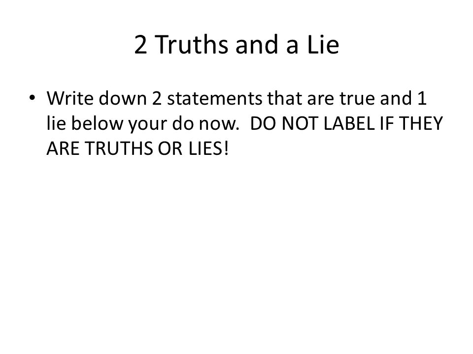 2 Truths and a Lie Write down 2 statements that are true and 1 lie below your do now. DO NOT LABEL IF THEY ARE TRUTHS OR LIES!