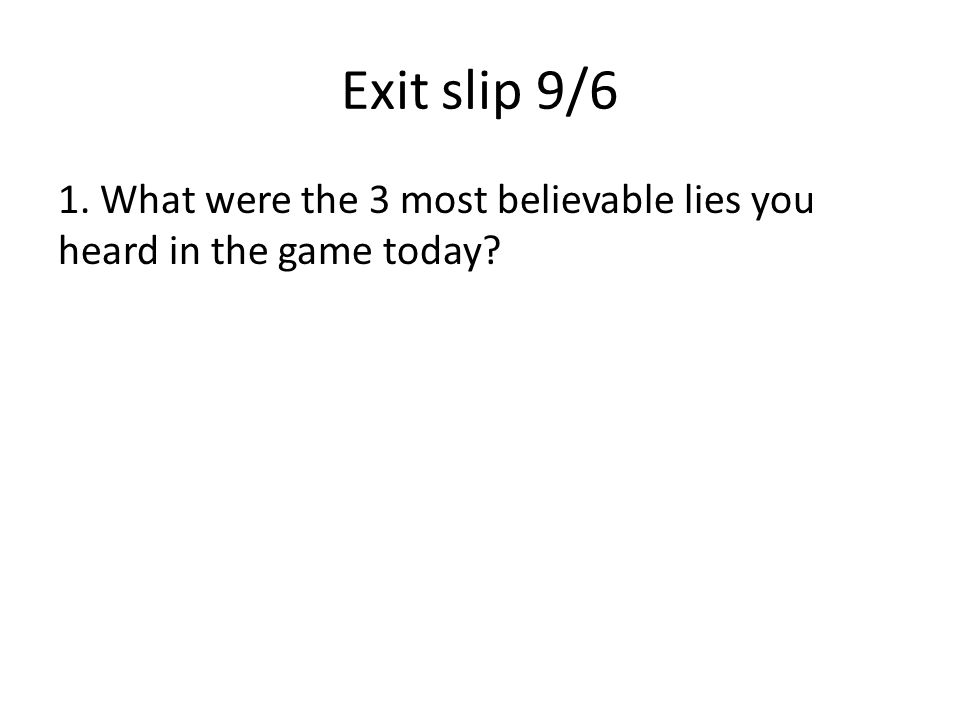Exit slip 9/6 1. What were the 3 most believable lies you heard in the game today?