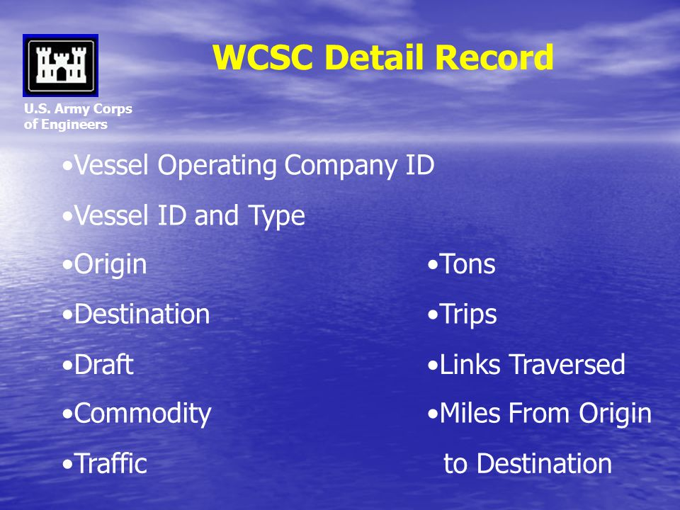 U.S. Army Corps of Engineers WCSC Detail Record Vessel ID and Type Origin Destination Draft Commodity Vessel Operating Company ID Traffic Trips to Des