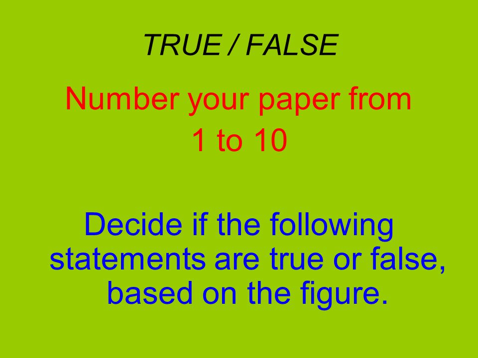 TRUE / FALSE Number your paper from 1 to 10 Decide if the following statements are true or false, based on the figure.