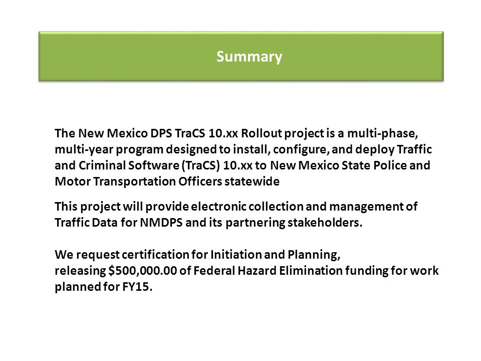 Summary The New Mexico DPS TraCS 10.xx Rollout project is a multi-phase, multi-year program designed to install, configure, and deploy Traffic and Criminal Software (TraCS) 10.xx to New Mexico State Police and Motor Transportation Officers statewide This project will provide electronic collection and management of Traffic Data for NMDPS and its partnering stakeholders.