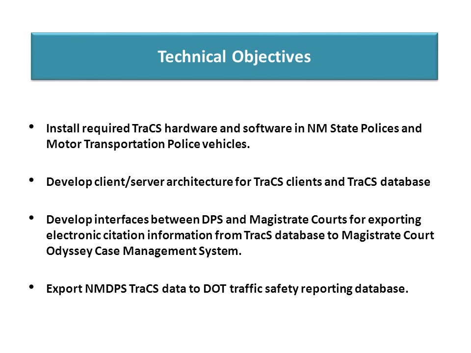 Technical Objectives Install required TraCS hardware and software in NM State Polices and Motor Transportation Police vehicles. Develop client/server