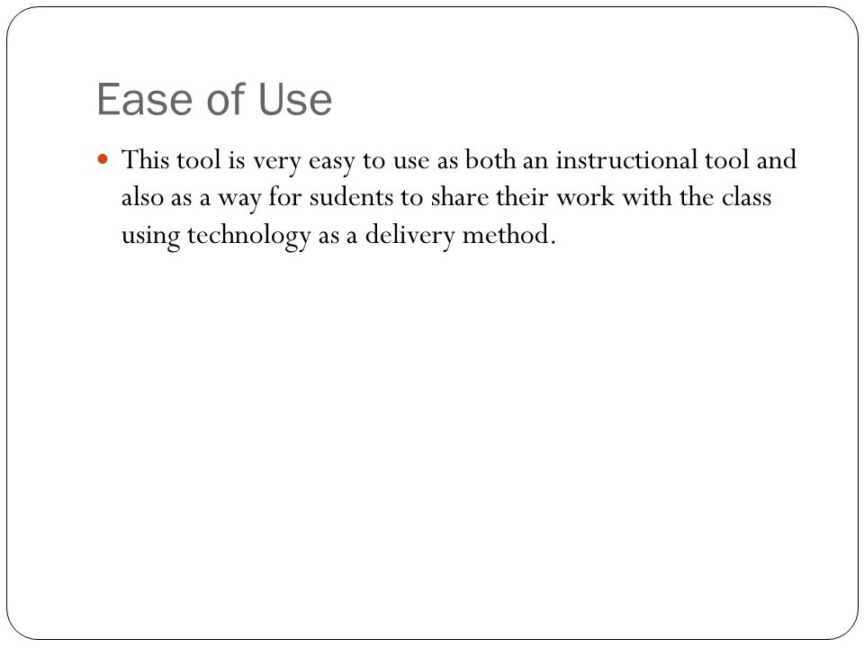 Ease of Use This tool is very easy to use as both an instructional tool and also as a way for sudents to share their work with the class using technology as a delivery method.