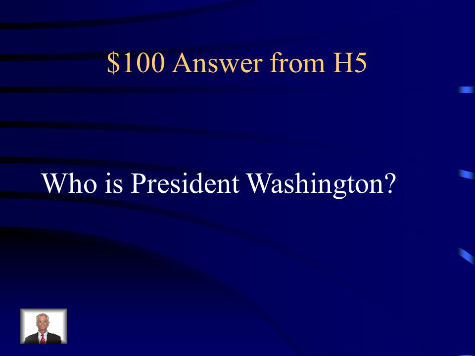 $100 Question from H5 The first president in the United States.