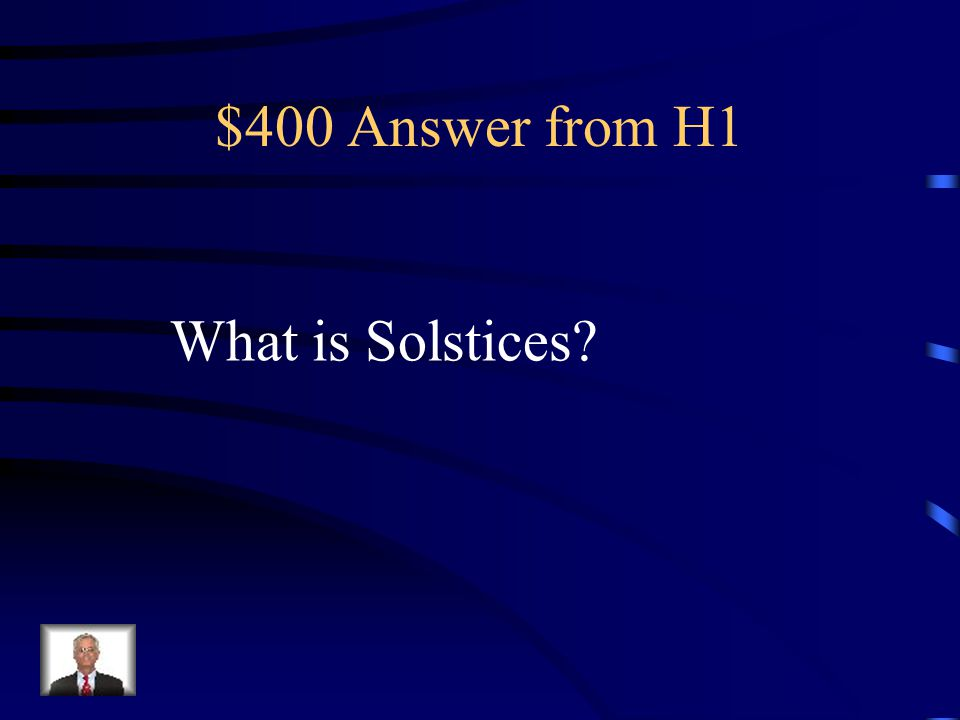 $400 Question from H1 The name given for those two days that are the shortest and the longest days of the year